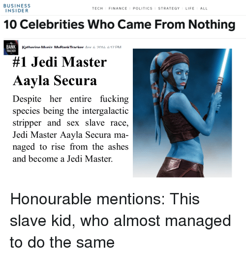 Fucking, Jedi, and Politics: BUSINESS  INSIDER  TECH FINANCEI POLITICS STRATEGY LIFEALL  10 Celebrities Who Came From Nothing  BANK  TRACKER  Katherine Mliniz MvRankTracker Δnr 2n1 4.17 PM  #1 Jedi Master  Aayla Secura  Despite her entire fucking  species being the intergalactic  stripper and sex slave race,  Jedi Master Aayla Secura ma-  naged to rise from the ashes  and become a Jedi Master.