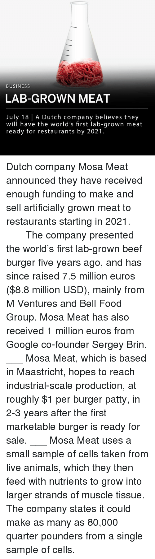 Animals, Beef, and Food: BUSINESS  LAB-GROWN MEAT  July 18 | A Dutch company believes they  will have the world's first lab-grown meat  ready for restaurants by 2021 Dutch company Mosa Meat announced they have received enough funding to make and sell artificially grown meat to restaurants starting in 2021. ___ The company presented the world's first lab-grown beef burger five years ago, and has since raised 7.5 million euros ($8.8 million USD), mainly from M Ventures and Bell Food Group. Mosa Meat has also received 1 million euros from Google co-founder Sergey Brin. ___ Mosa Meat, which is based in Maastricht, hopes to reach industrial-scale production, at roughly $1 per burger patty, in 2-3 years after the first marketable burger is ready for sale. ___ Mosa Meat uses a small sample of cells taken from live animals, which they then feed with nutrients to grow into larger strands of muscle tissue. The company states it could make as many as 80,000 quarter pounders from a single sample of cells.
