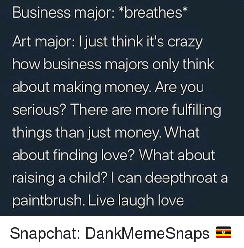 Crazy, Love, and Memes: Business major: *breathes*  Art major: I just think it's crazy  how business majors only think  about making money. Are you  serious? There are more fulfilling  things than just money. What  about finding love? What about  raising a child? | can deepthroat a  paintbrush. Live laugh love Snapchat: DankMemeSnaps 🇺🇬