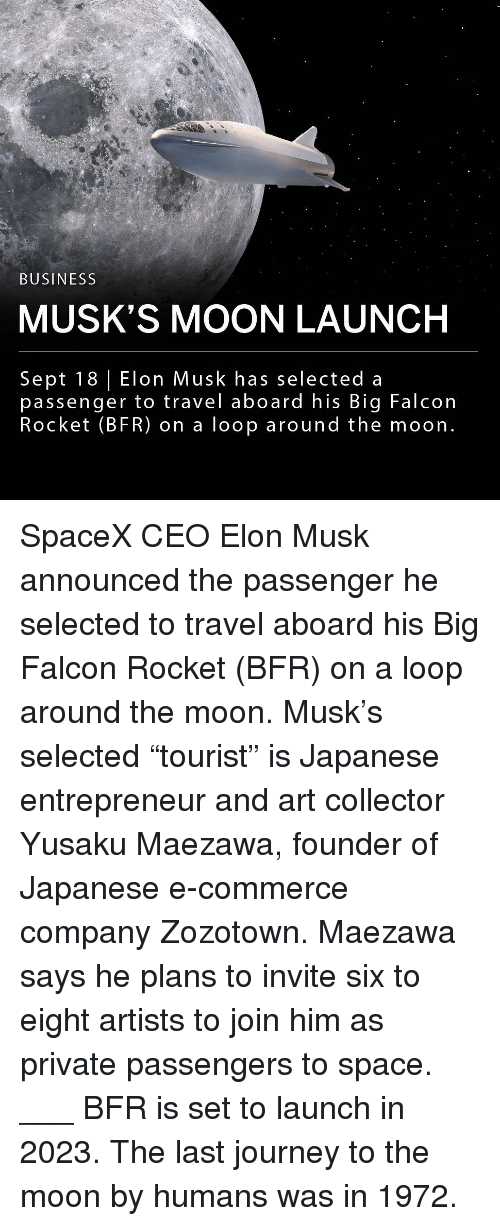 """Journey, Memes, and Business: BUSINESS  MUSK'S MOON LAUNCH  Sept 18 Elon Musk has selected a  passenger to travel aboard his Big Falcon  Rocket (BFR) on a loop around the moon. SpaceX CEO Elon Musk announced the passenger he selected to travel aboard his Big Falcon Rocket (BFR) on a loop around the moon. Musk's selected """"tourist"""" is Japanese entrepreneur and art collector Yusaku Maezawa, founder of Japanese e-commerce company Zozotown. Maezawa says he plans to invite six to eight artists to join him as private passengers to space. ___ BFR is set to launch in 2023. The last journey to the moon by humans was in 1972."""