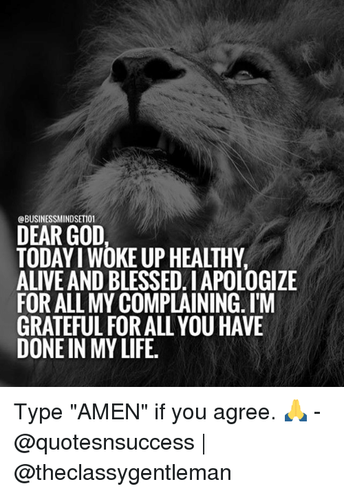 """Alive, Blessed, and God: BUSINESSMINDSETIO  DEAR GOD  TODAY I WOKE UP HEALTHY  ALIVE AND BLESSED. I APOLOGIZE  FOR ALL MY COMPLAINING. I'M  GRATEFUL FOR ALL YOU HAVE  DONE IN MY LIFE. Type """"AMEN"""" if you agree. 🙏 - @quotesnsuccess 