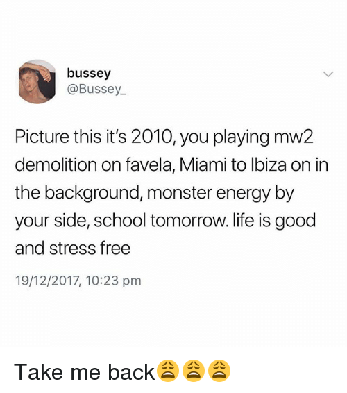 Energy, Life, and Monster: bussey  @Bussey  Picture this it's 2010, you playing mw2  demolition on favela, Miami to lbiza on in  the background, monster energy by  your side, school tomorrow. life is good  and stress free  19/12/2017, 10:23 pm Take me back😩😩😩