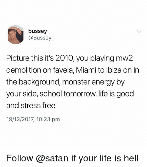Energy, Life, and Memes: bussey  @Bussey  Picture this it's 2010, you playing mw2  demolition on favela, Miami to lbiza on in  the background, monster energy by  your side, school tomorrow. life is good  and stress free  19/12/2017, 10:23 pm Follow @satan if your life is hell