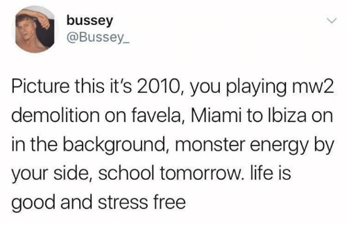 Energy, Life, and Monster: bussey  @Bussey  Picture this it's 2010, you playing mw2  demolition on favela, Miami to lbiza on  in the background, monster energy by  your side, school tomorrow. life is  good and stress free