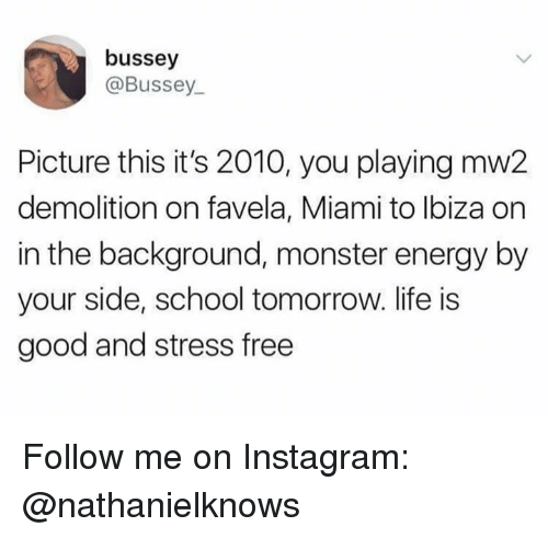 Energy, Instagram, and Life: bussey  @Bussey  Picture this it's 2010, you playing mw2  demolition on favela, Miami to Ibiza on  in the background, monster energy by  your side, school tomorrow. life is  good and stress free Follow me on Instagram: @nathanielknows