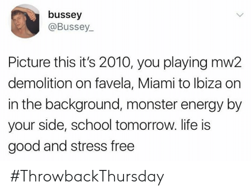 Energy, Life, and Memes: bussey  @Bussey  Picture this it's 2010, you playing mw2  demolition on favela, Miami to lbiza on  in the background, monster energy by  your side, school tomorrow. life is  good and stress free #ThrowbackThursday