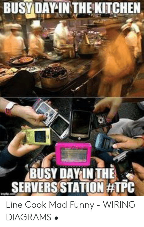 diagrams memes � wiring memes � funny, mad, and day: busydayinthekitchen  busy day inthe serversstation line cook mad funny