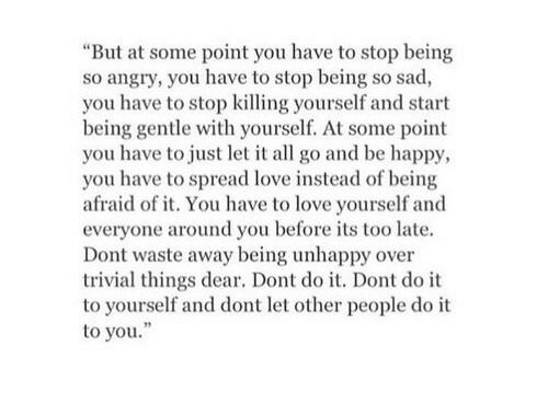 """Love, Happy, and Angry: """"But at some point you have to stop being  so angry, you have to stop being so sad,  you have to stop killing yourself and start  being gentle with yourself. At some point  you have to just let it all go and be happy,  you have to spread love instead of being  afraid of it. You have to love yourself and  everyone around you before its too late.  Dont waste away being unhappy over  trivial things dear. Dont do it. Dont do it  to yourself and dont let other people do it  to you."""""""