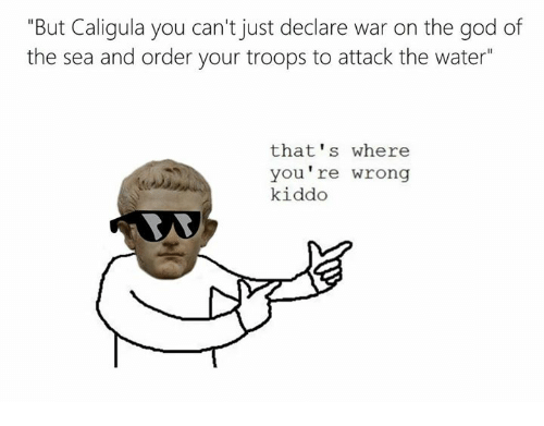 """Rough Roman, Caligula, and Ras: """"But Caligula you can't just declare war on the god of  the sea and order your troops to attack the water""""  that's where  you re wrong  kiddo  RAS"""