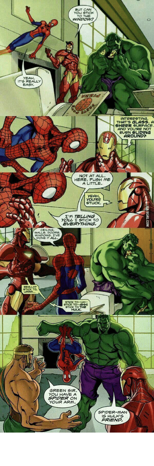 9gag, Spider, and SpiderMan: BUT CAN  YOU STICK  TO THE  WINDOW?  YEAH  IT'S REALLY  EASY  STE  INTERESTING.  THAT'S GLASS. A  SHEER SURFACE  AND YOU'RE NOT  EUEN SLIDING  AROUND?  NOT AT ALL  HERE, PUSH ME  A LITTLE  YEAH  YOU'RE  STUCK  I'M TELLING  YOU, I STICK TO  EVERYTHING.  CEILING  WALLS. DOORS  WINDOWS.I'VE  DONE IT ALL.  REALLYA  STICK TO,  LMmm  STICK TO-UH  STICK TO-AHH!  STICK TO THE  HULK  GREEN SIR.  YOU HAVE A  SPIDER ON  YOUR ARM  SPIDER-MAN  IS HULK'S  FRIEND  C VIA 9GAG.COM Green sir, You have a Spider on your Arm.