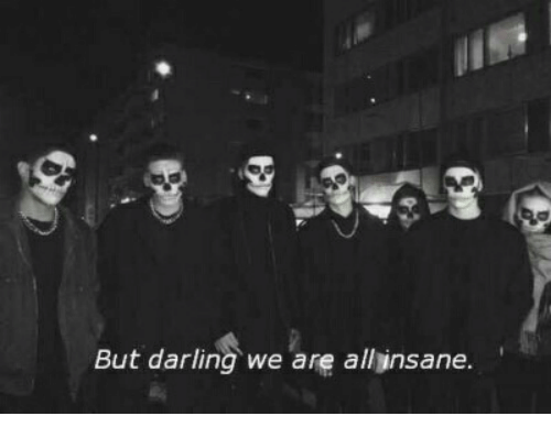 All, Darling, and Insane: But darling we are all insane.
