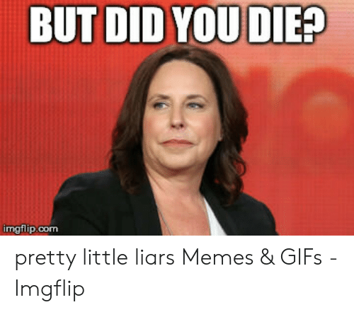 But Did You Die Imgflipcom Pretty Little Liars Memes Gifs Imgflip Meme On Me Me