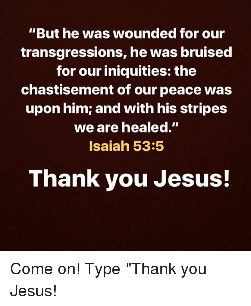 """Jesus, Memes, and Thank You: """"But he was wounded for our  transgressions, he was bruised  for our iniquities: the  chastisement of our peace was  upon him; and with his stripes  we are healed.""""  Isaiah 53:5  Thank you Jesus! Come on! Type """"Thank you Jesus!"""