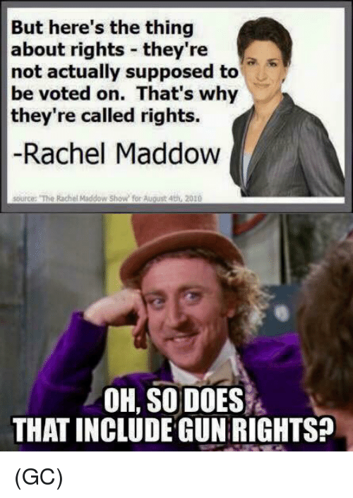 Memes, Rachel Maddow, and 🤖: But here's the thing  about rights they're  not actually supposed to  be voted on. That's why  they're called rights.  Rachel Maddow  source: The Rachel Maddow show for August 4th, 2010  OH, SO DOES  THAT INCLUDE GUN RIGHTS? (GC)