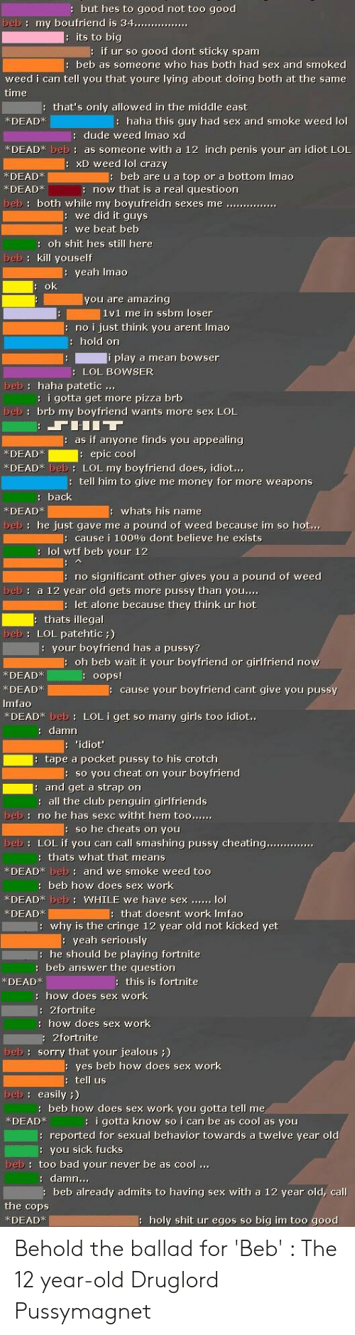 """Being Alone, Anaconda, and Bad: but hes to good not too good  beb: my boufriend is 34  ur so good dont sticky spam  beb as someone who has both had sex and smoked  weed i can tell you that youre lying about doing both at the same  time  that's only allowed in the middle east  KDEADk  : haha this guy had sex and smoke weed lol  dude weed Imao xd  *DEADK beb: as someone with a 12 inch penis your an idiot LOL  xD weed lol crazy  KDEAD  KDEADx  beb are u a top or a bottom Imao  : now that is a real questioon  we did it guys  we beat beb  : oh shit hes still here  beb: kill youself  eah Imao  you are amazing  1y1 me in ssbm loser  no i just think you arent Imao  hold on  i play a mean bowser  LOL BOWSER  beb: haha patetic...  : i gotta get more pizza brb  beb: brb my boyfriend wants more sex LOL  as if anyone finds you appealing  KDEAD  DEADK beb: LOL my boyfriend does, idiot  epic cool  tell him to give me money for more weapons  KDEADK  whats his name  beb: he just gave me a pound of weed because im so hot...  cause i 100% dont believe he exists  : lol wtf beb your 12  no significant other gives you a pound of weed  beb a 12 year old gets more pussy than you,...  let alone because they think ur hot  thats illegal  beb: LOL patehtic)  :your boyfriend has a pussy?  oh beb wait it your boyfriend or girlfriend no  KDEADk  KDEAD  Imfao  *DEAD* beb 