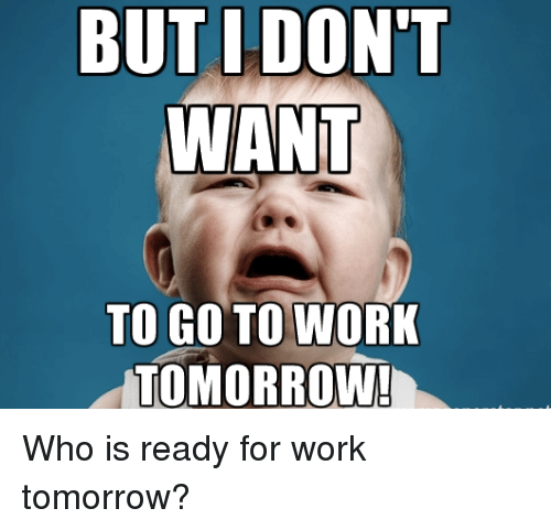but i dont want to go to work tomorrow who 14306539 ✅ 25 best memes about i dont want to go to work i dont want to