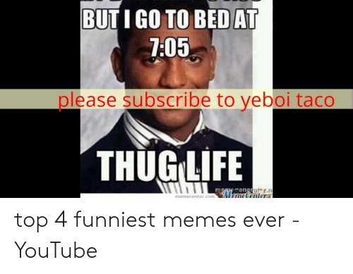 but i go to bed a 705 please subscribe to yeboi taco thugilife enote top 4 funniest memes ever youtube meme on me me meme