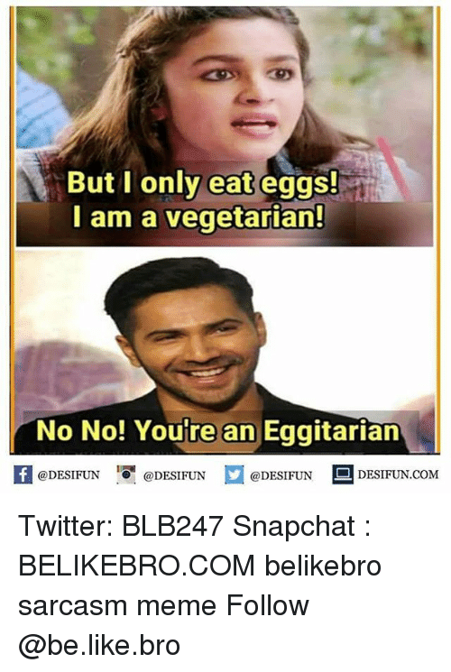 Be Like, Meme, and Memes: But I only eat eggs!  I am a vegetarian!  No No! Youre an Eggitarian  困@DESIFUN 1 @DESIFUN @DESIFUN - DESIFUN.COM Twitter: BLB247 Snapchat : BELIKEBRO.COM belikebro sarcasm meme Follow @be.like.bro