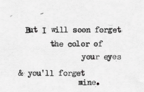Soon..., Mine, and Color: But I will soon forget  the color of  your eyes  & you'll forget  mine.