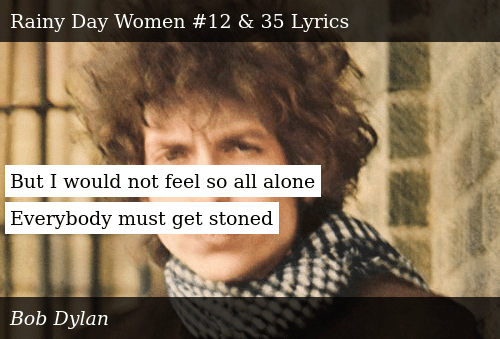 But I Would Not Feel So All Alone Everybody Must Get Stoned ...