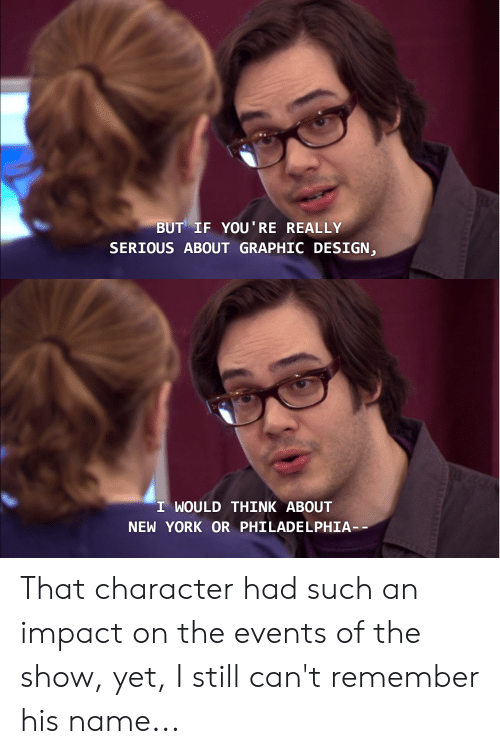 New York, The Office, and Philadelphia: BUT IF YOU'RE REALLY  SERIOUS ABOUT GRAPHIC DESIGN,  I WOULD THINK ABOUT  NEW YORK OR PHILADELPHIA That character had such an impact on the events of the show, yet, I still can't remember his name...
