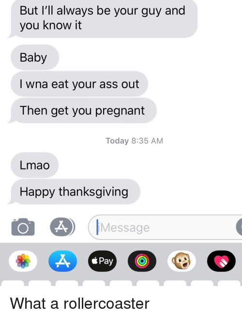 Ass, Lmao, and Pregnant: But I'll always be your guy and  you know it  Baby  I wna eat your ass out  Then get you pregnant  Today 8:35 AM  Lmao  Happy thanksgiving  Message  X,  *Pay What a rollercoaster