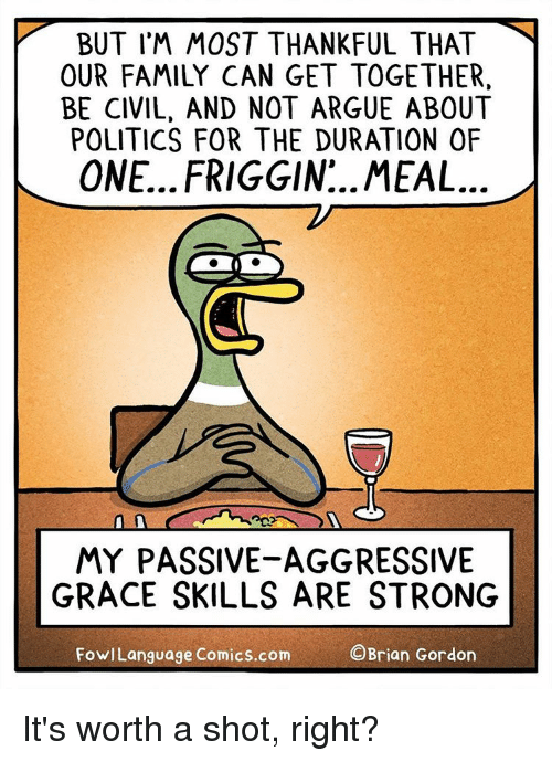 Arguing, Memes, and Passive Aggressive: BUT I'M MOST THANKFUL THAT  OUR FAMILY CAN GET TOGETHER,  BE CIVIL, AND NOT ARGUE ABOUT  POLITICS FOR THE DURATION OF  ONE.. FRIGGIN MEAL  MY PASSIVE-AGGRESSIVE  GRACE SKILLS ARE STRONG  OBrian Gordon  Fowl Language Comics.com It's worth a shot, right?
