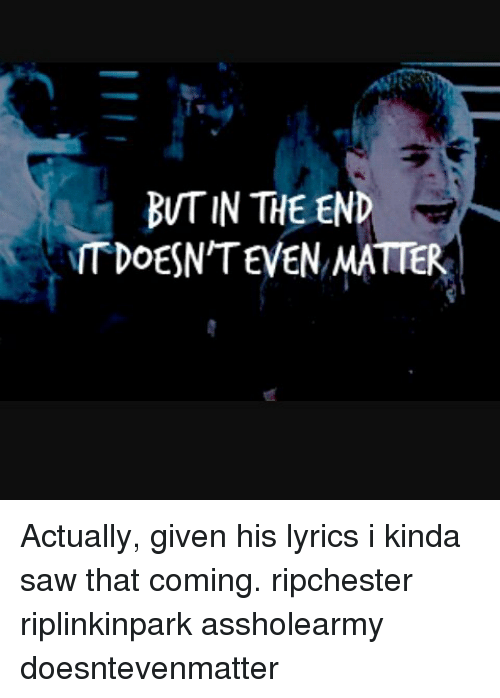 But IN THE END TDOESN'TEVEN MATTER Actually Given His Lyrics