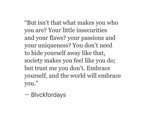 """World, Who, and Passions: """"But isn't that what makes you who  you are? Your little insecurities  and your flaws? your passions and  your uniqueness? You don't need  to hide yourself away like that,  society makes you feel like you do;  but trust me you don't. Embrace  yourself, and the world will embrace  you.""""  Blvckfordays"""