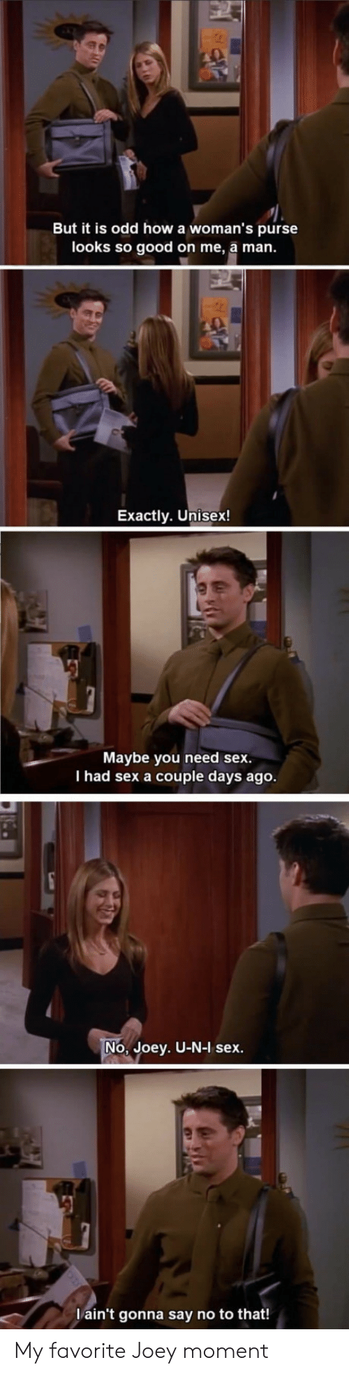 Sex, Good, and How: But it is odd how a woman's purse  looks so good on me, a man.  Exactly. Unisex!  Maybe you need sex.  I had sex a couple days ago  No, Joey. U-N-I sex  ain't gonna say no to that! My favorite Joey moment
