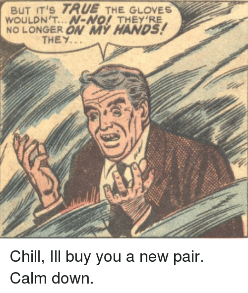 Chill, True, and Down: BUT IT's TRUE THE GLOVES  WOULDN'T...N-NO! THEY RE  NO LONGER ON MY HANDS!  THEY. Chill, Ill buy you a new pair. Calm down.