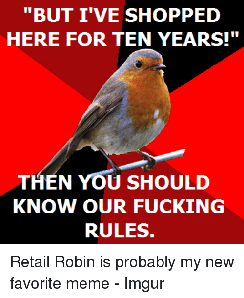 """Fucking, Meme, and Imgur: """"BUT I'VE SHOPPED  HERE FOR TEN YEARS!""""  THEN YOU SHOULD  KNOW OUR FUCKING  RULES. Retail Robin is probably my new favorite meme - Imgur"""