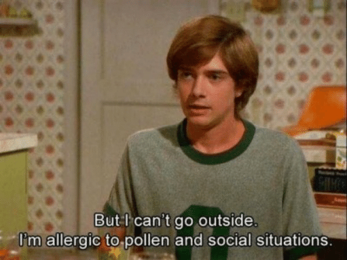 Pollen, Social, and Outside: But l can't go outside.  Pm allergic to pollen and social situations.