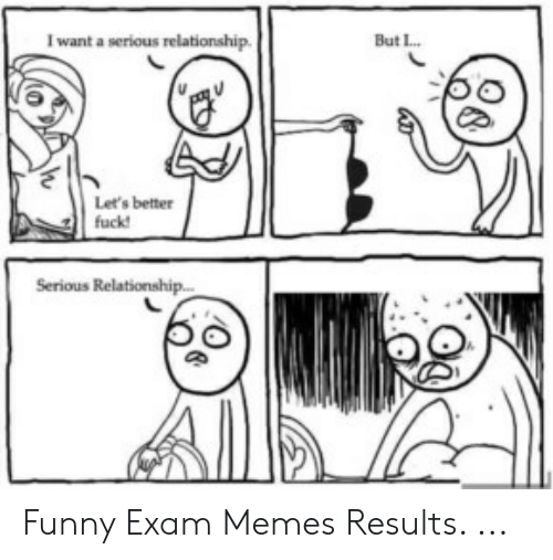 Funny, Memes, and Relationship: But L.  I want a serious relationship  Let's better  fuck  Serious Relationship... Funny Exam Memes Results. ...