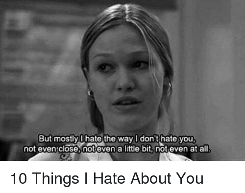 10 Things I Hate About You Meme: But Mostly Hate The Way I Don't Hate You Not Even Close
