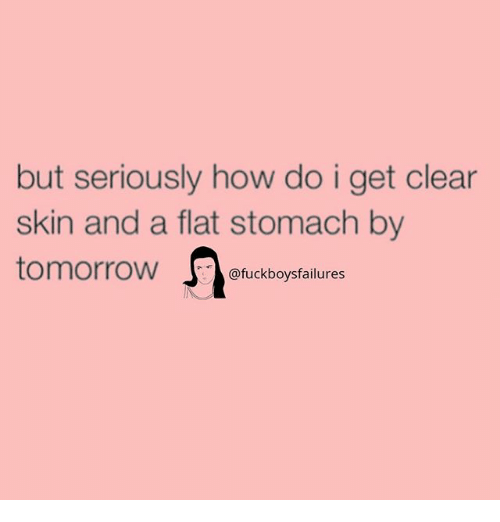 Tomorrow, Girl Memes, and How: but seriously how do i get clear  skin and a flat stomach by  tomorrow J. @fuckboysfailures