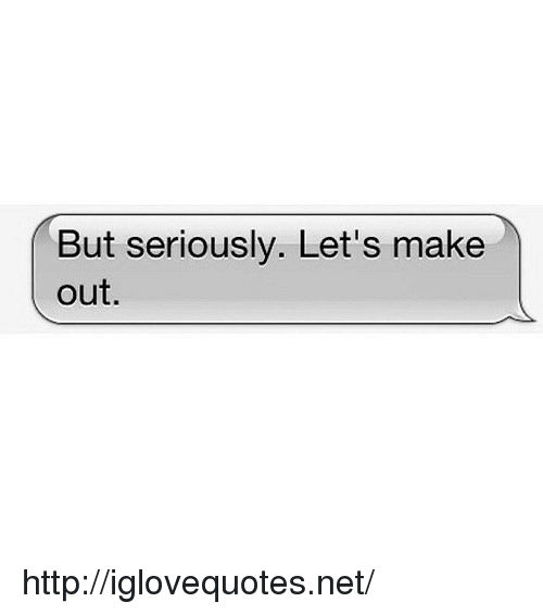 Http, Net, and Make: But seriously. Let's make  out. http://iglovequotes.net/