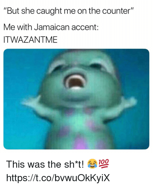 """She, Accent, and This: """"But she caught me on the counter""""  Me with Jamaican accent:  ITWAZANTME This was the sh*t! 😂💯 https://t.co/bvwuOkKyiX"""