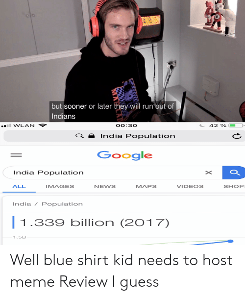 Google, Meme, and News: but sooner or later they will run out of  Indians  WLAN  OO:30  42 %  India Population  Google  India Population  ALL  MAGES  NEWS  MAPS  VIDEOS  SHOP  India / Population  1.339 billion (2017)  1.5B Well blue shirt kid needs to host meme Review I guess