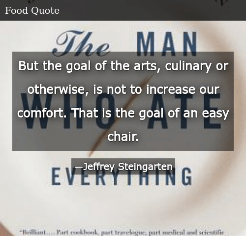SIZZLE: But the goal of the arts, culinary or otherwise, is not to increase our comfort. That is the goal of an easy chair.