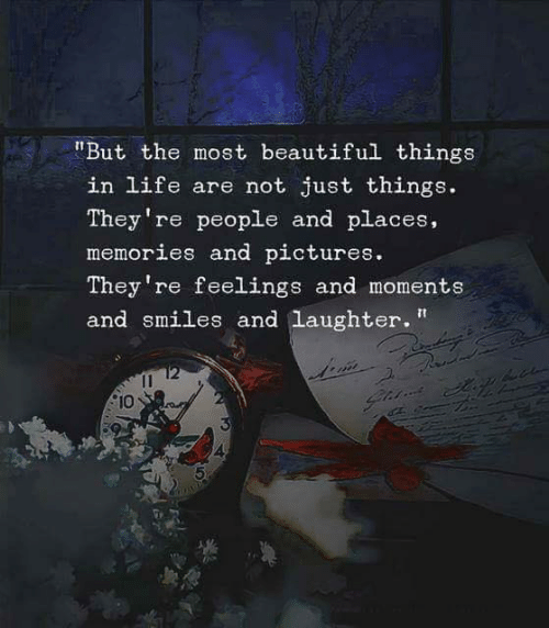"Beautiful, Life, and Pictures: ""But the most beautiful things  in life are not just things.  They're people and places,  memories and pictures  They 're feelings and moments  and smiles and laughter""  2  10  4"