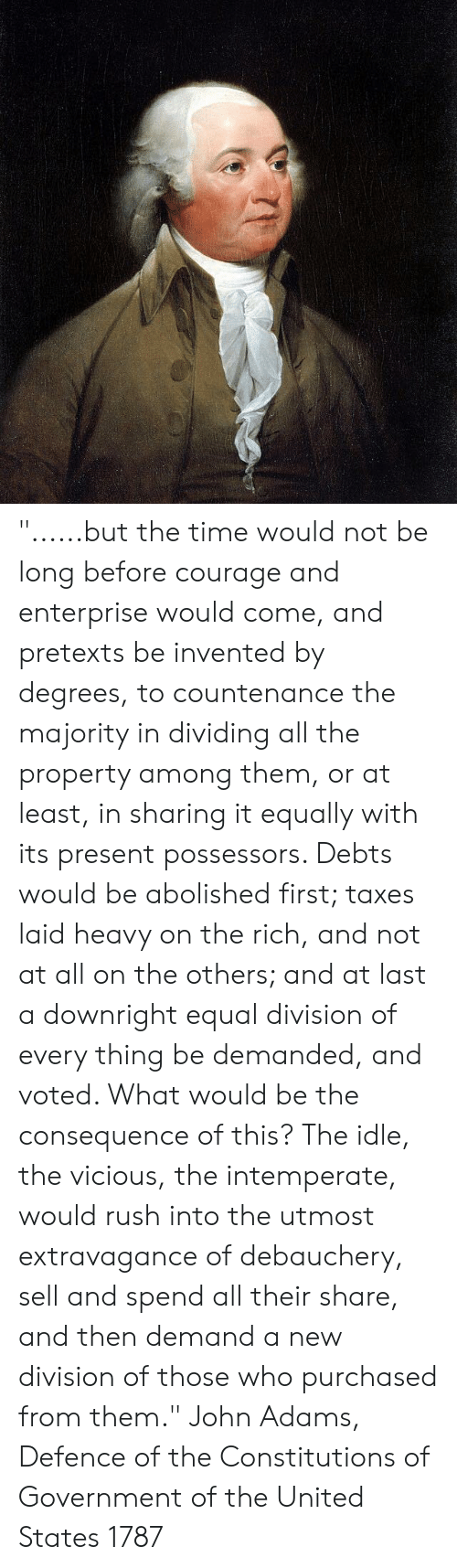 """Memes, Taxes, and Enterprise: """"......but the time would not be long before courage and enterprise would come, and pretexts be invented by degrees, to countenance the majority in dividing all the property among them, or at least, in sharing it equally with its present possessors. Debts would be abolished first; taxes laid heavy on the rich, and not at all on the others; and at last a downright equal division of every thing be demanded, and voted. What would be the consequence of this? The idle, the vicious, the intemperate, would rush into the utmost extravagance of debauchery, sell and spend all their share, and then demand a new division of those who purchased from them.""""  John Adams, Defence of the Constitutions of Government of the United States 1787"""
