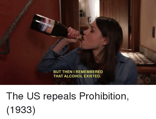 Alcohol, Prohibition, and Then: BUT THEN I REMEMBERED  THAT ALCOHOL EXISTED. The US repeals Prohibition, (1933)