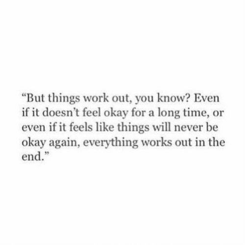 "Work, Okay, and Time: But things work out, you know? Even  if it doesn't feel okay for a long time, or  even if it feels like things will never be  okay again, everything works out in the  end.""  9"