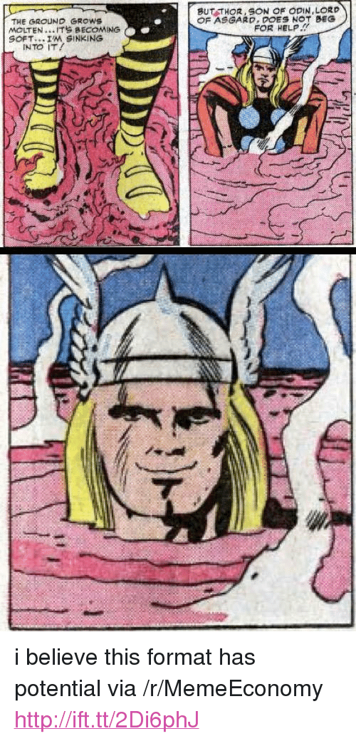 "Help, Http, and Thor: BUT THOR,SON OF ODIN,LORD  OF ASGARD. DOES NOT BEG  THE GROUND GROWS  MOLTEN . .. IT BECOMING  SOFT...IM SINKING  FOR HELP  INTO IT! <p>i believe this format has potential via /r/MemeEconomy <a href=""http://ift.tt/2Di6phJ"">http://ift.tt/2Di6phJ</a></p>"