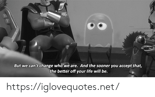 Life, Change, and Net: But we can't change who we are. And the sooner you accept that,  the better off your life will be. https://iglovequotes.net/