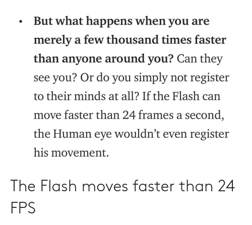 The Flash, Flash, and Eye: But what happens when you are  merely a few thousand times faster  than anyone around you? Can they  see you? Or do you simply not register  to their minds at all? If the Flash can  move faster than 24 frames a second  the Human eye wouldn't even register  his movement. The Flash moves faster than 24 FPS