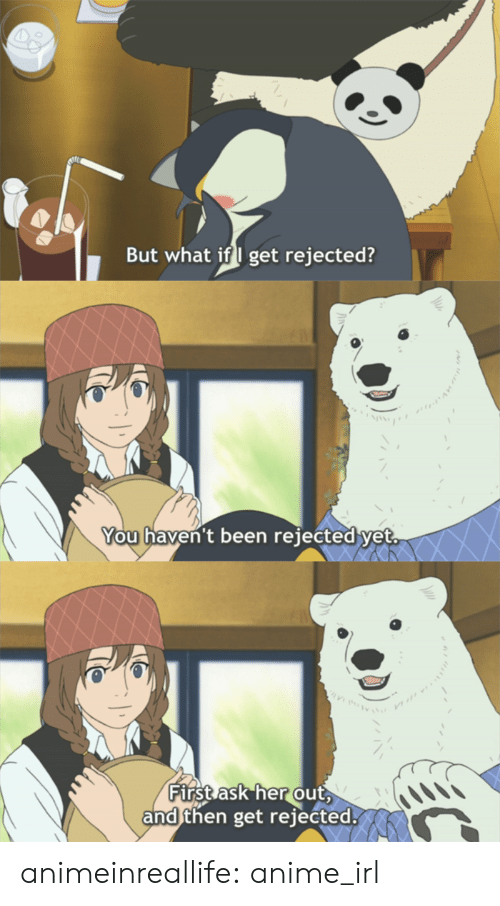 Anime, Tumblr, and Blog: But what if I get rejected?  You haven't been re1ected yet.  First ask her out  andthen get rejected. animeinreallife:  anime_irl