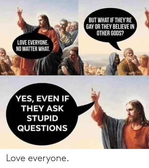 Love, Ask, and Yes: BUT WHAT IF THEY'RE  GAY OR THEY BELIEVE IN  OTHER GODS?  LOVE EVERYONE.  NO MATTER WHAT.  YES, EVEN IF  THEY ASK  STUPID  QUESTIONS Love everyone.