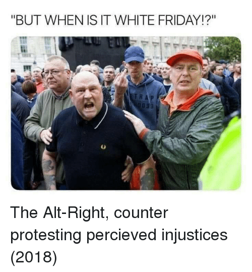 "Friday, White, and Alt: ""BUT WHEN IS IT WHITE FRIDAY!?"" The Alt-Right, counter protesting percieved injustices (2018)"